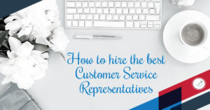 How to hire the best Customer Service Representative
