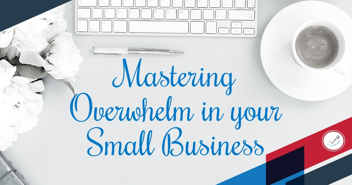 Mastering Overwhelm in your Small Business
