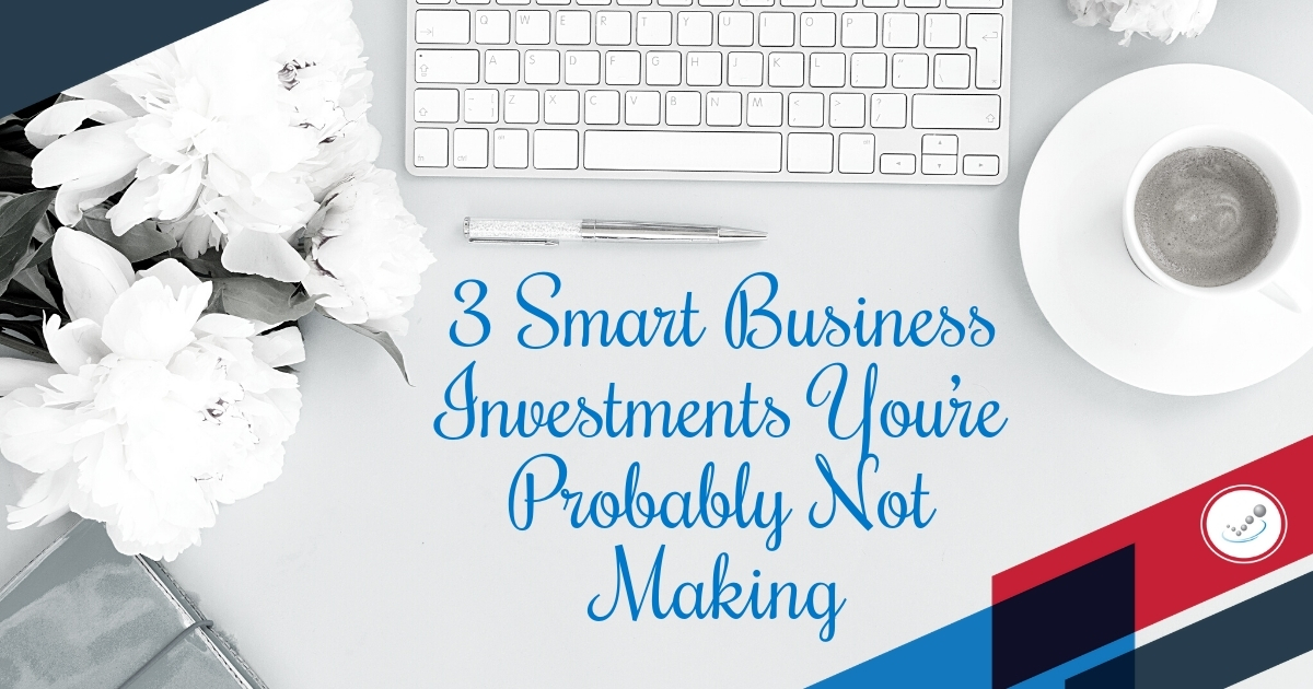 3 Smart Business Investments You're Probably Not Making