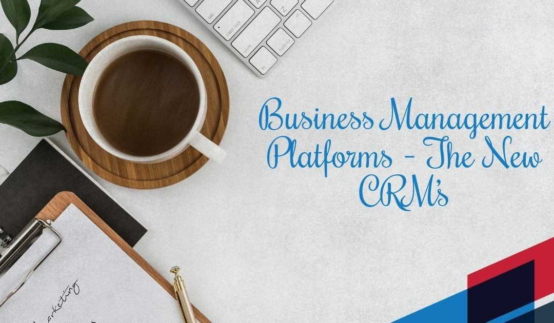 Business Management Platforms – The New CRM's