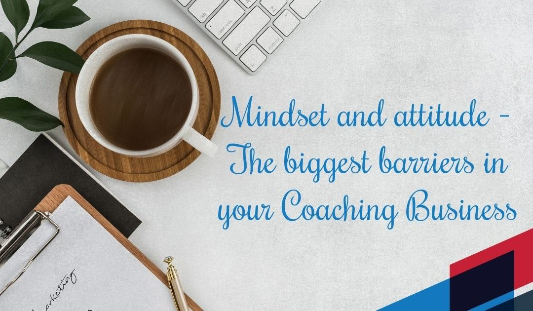 Mindset and attitude – The biggest barriers in your Coaching Business